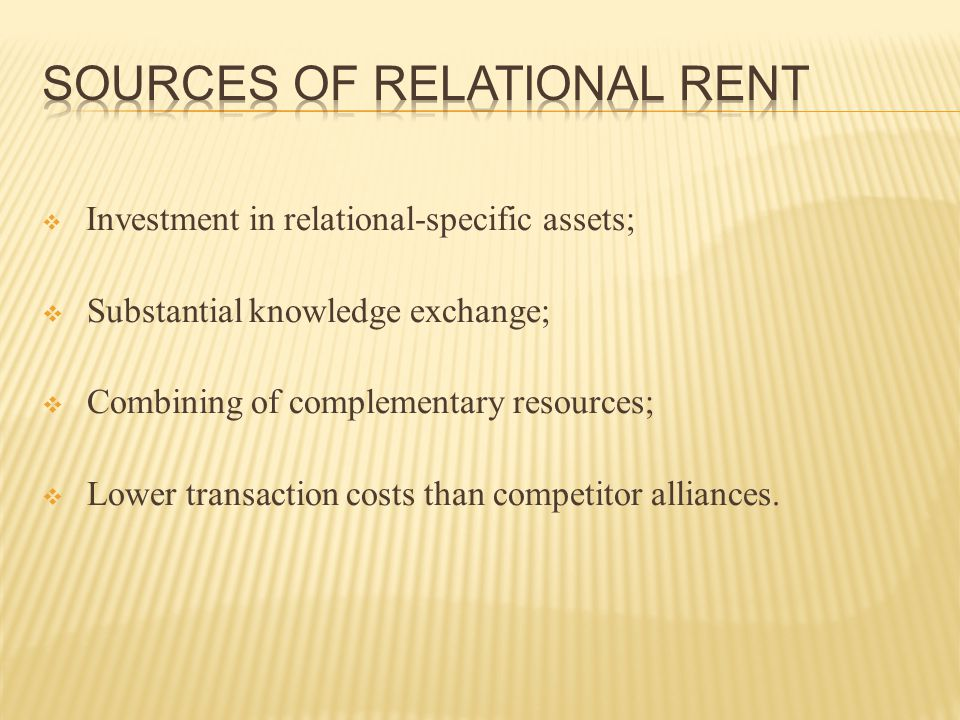  IN SUMMARY… the relational rents generated by alliance partners are preserved because competing firms:  cannot imitate practices or investments  cannot find a partner with the requisite complementary strategic resources or relational capability  cannot access the capabilities of a potential partner because these capabilities are indivisible  cannot replicate a socially complex institutional environment