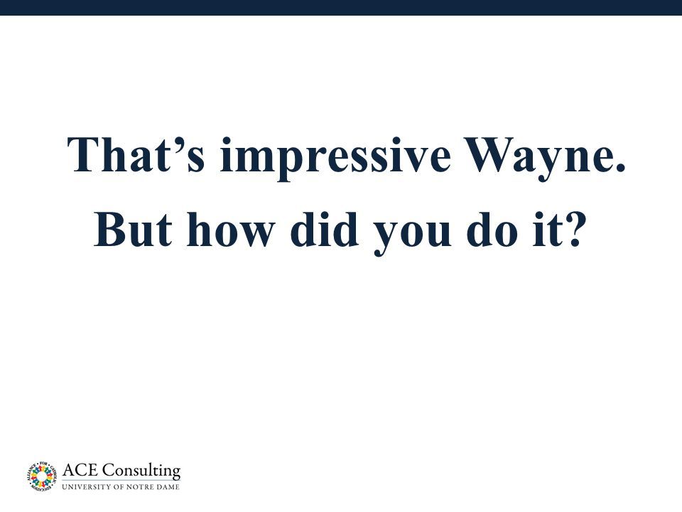 10 That's impressive Wayne. But how did you do it?