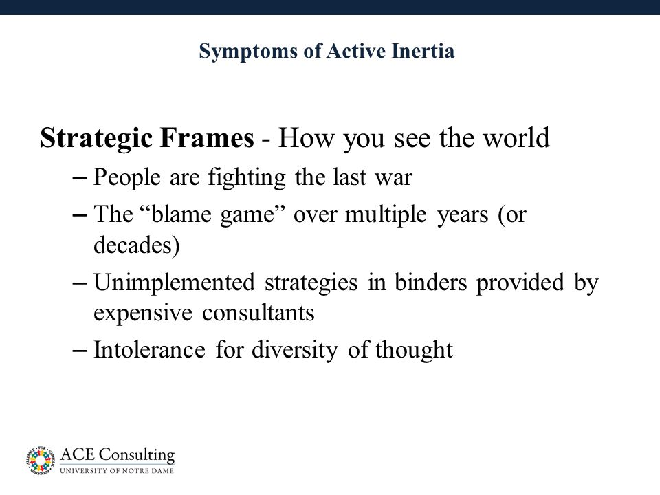 18 Symptoms of Active Inertia Strategic Frames - How you see the world – People are fighting the last war – The blame game over multiple years (or decades) – Unimplemented strategies in binders provided by expensive consultants – Intolerance for diversity of thought