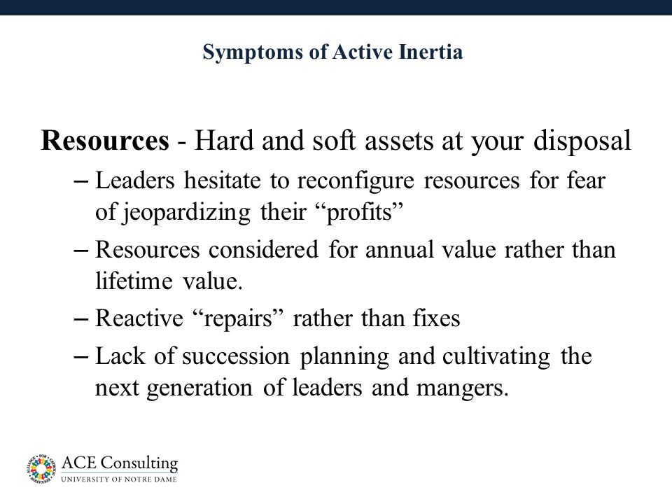 19 Symptoms of Active Inertia Resources - Hard and soft assets at your disposal – Leaders hesitate to reconfigure resources for fear of jeopardizing their profits – Resources considered for annual value rather than lifetime value.
