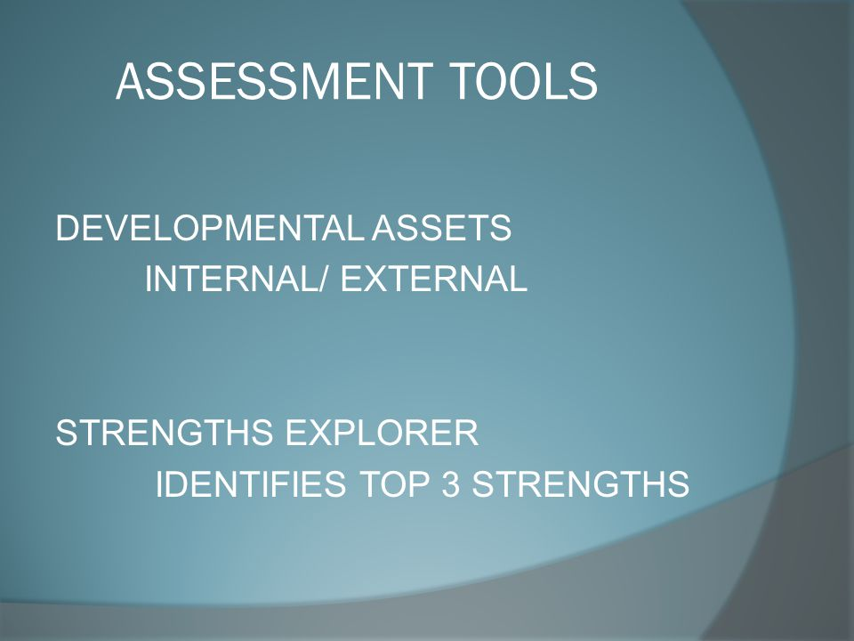 ASSESSMENT TOOLS DEVELOPMENTAL ASSETS INTERNAL/ EXTERNAL STRENGTHS EXPLORER IDENTIFIES TOP 3 STRENGTHS