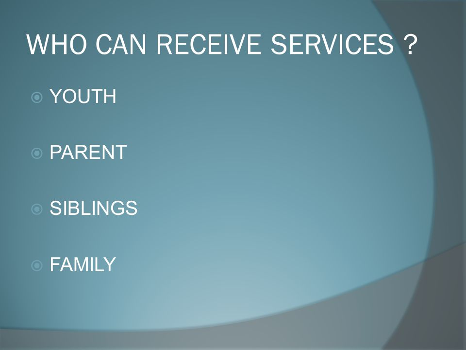 WHO CAN RECEIVE SERVICES  YOUTH  PARENT  SIBLINGS  FAMILY