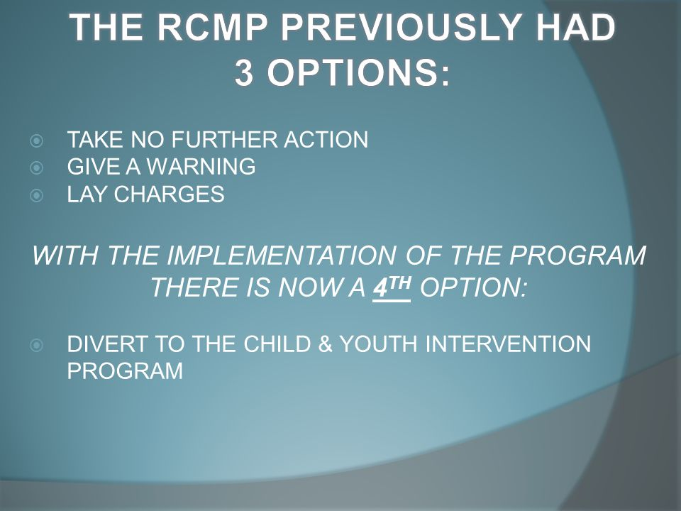  TAKE NO FURTHER ACTION  GIVE A WARNING  LAY CHARGES WITH THE IMPLEMENTATION OF THE PROGRAM THERE IS NOW A 4 TH OPTION:  DIVERT TO THE CHILD & YOUTH INTERVENTION PROGRAM