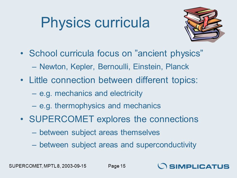 SUPERCOMET, MPTL 8, 2003-09-15Page 15 School curricula focus on ancient physics –Newton, Kepler, Bernoulli, Einstein, Planck Little connection between different topics: –e.g.