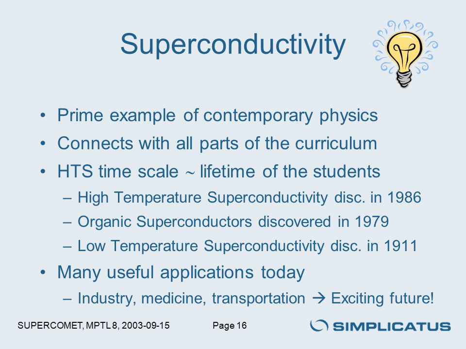 SUPERCOMET, MPTL 8, 2003-09-15Page 16 Superconductivity Prime example of contemporary physics Connects with all parts of the curriculum HTS time scale  lifetime of the students –High Temperature Superconductivity disc.
