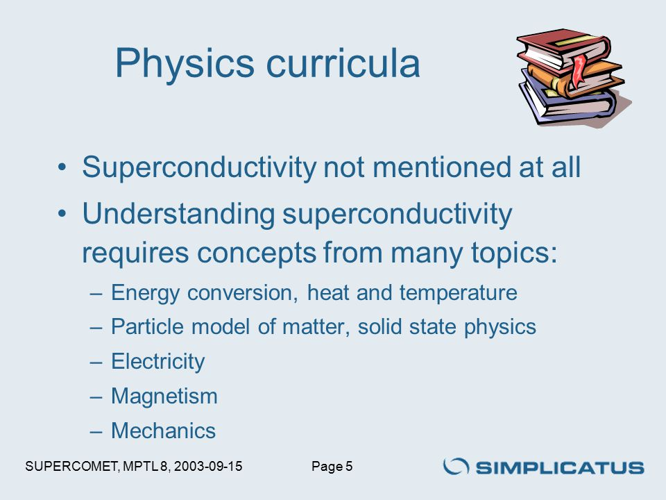 SUPERCOMET, MPTL 8, 2003-09-15Page 5 Physics curricula Superconductivity not mentioned at all Understanding superconductivity requires concepts from many topics: –Energy conversion, heat and temperature –Particle model of matter, solid state physics –Electricity –Magnetism –Mechanics