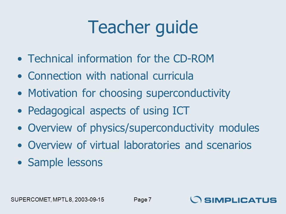 SUPERCOMET, MPTL 8, 2003-09-15Page 7 Teacher guide Technical information for the CD-ROM Connection with national curricula Motivation for choosing superconductivity Pedagogical aspects of using ICT Overview of physics/superconductivity modules Overview of virtual laboratories and scenarios Sample lessons