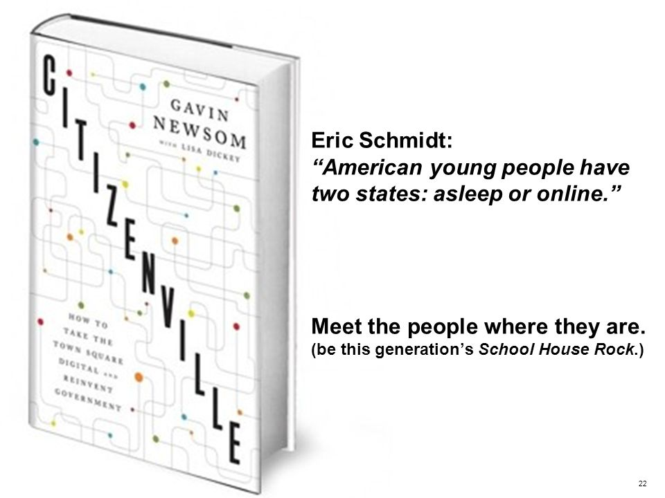 22 Eric Schmidt: American young people have two states: asleep or online. Meet the people where they are.