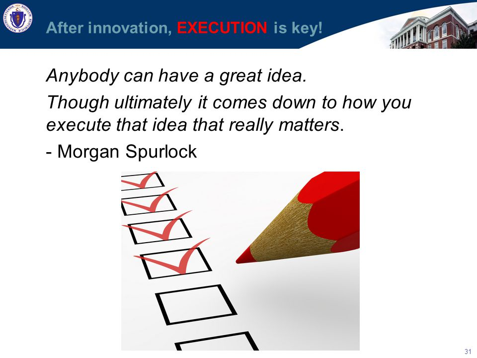 31 After innovation, EXECUTION is key. Anybody can have a great idea.