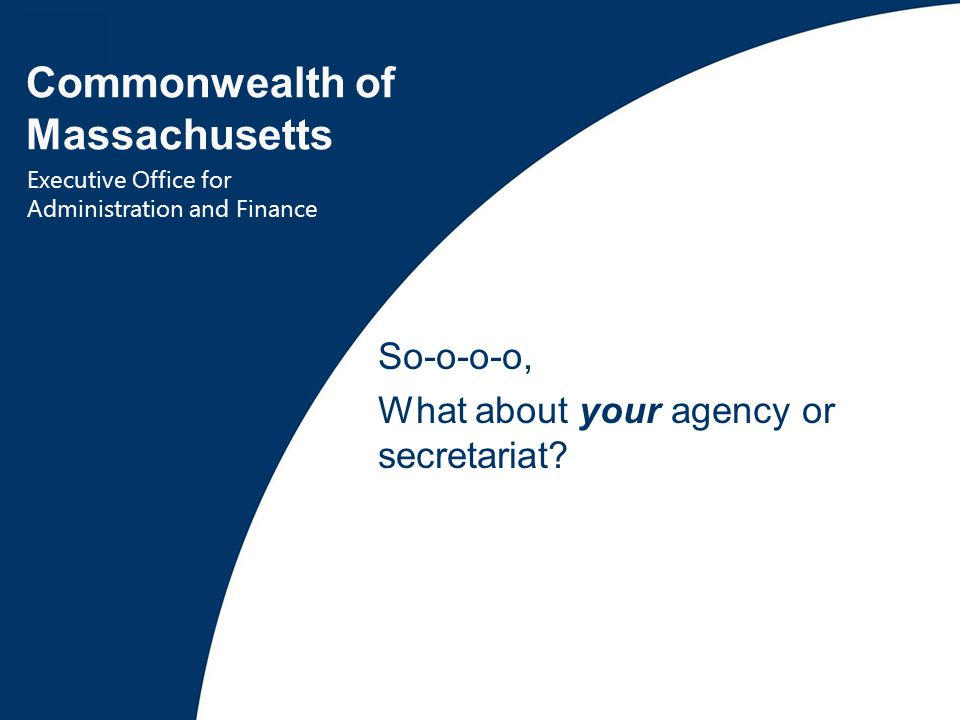 36 Commonwealth of Massachusetts Executive Office for Administration and Finance So-o-o-o, What about your agency or secretariat