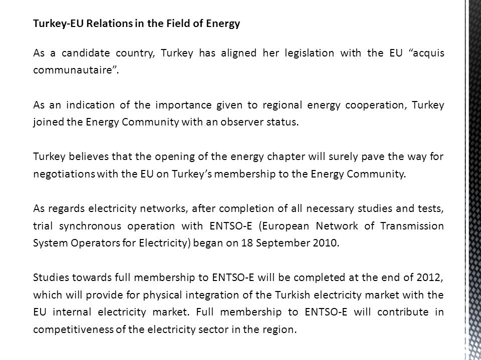 Turkey-EU Relations in the Field of Energy As a candidate country, Turkey has aligned her legislation with the EU acquis communautaire .