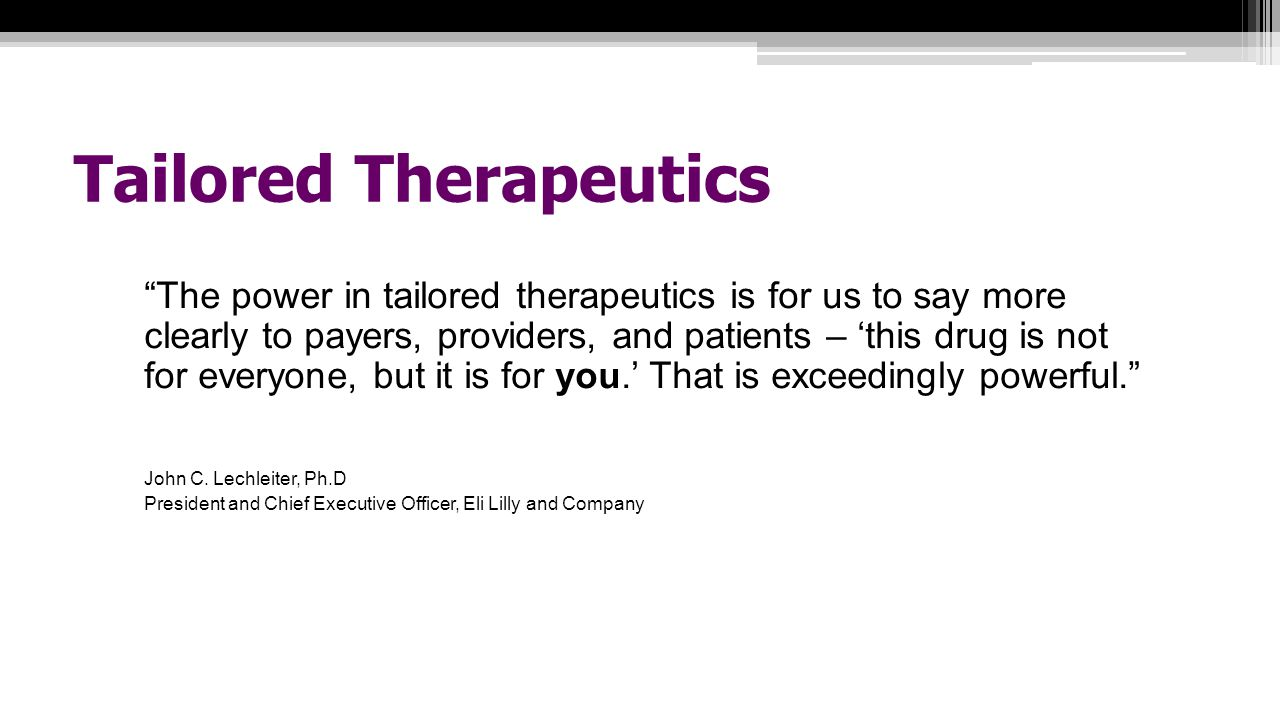 Tailored Therapeutics The power in tailored therapeutics is for us to say more clearly to payers, providers, and patients – 'this drug is not for everyone, but it is for you.' That is exceedingly powerful. John C.
