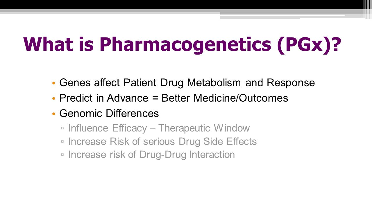 What is Pharmacogenetics (PGx)? Genes affect Patient Drug Metabolism and Response Predict in Advance = Better Medicine/Outcomes Genomic Differences ▫