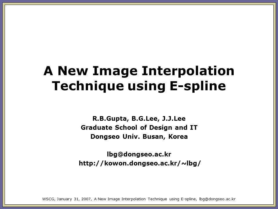 WSCG, January 31, 2007, A New Image Interpolation Technique using E-spline, lbg@dongseo.ac.kr A New Image Interpolation Technique using E-spline R.B.Gupta, B.G.Lee, J.J.Lee Graduate School of Design and IT Dongseo Univ.