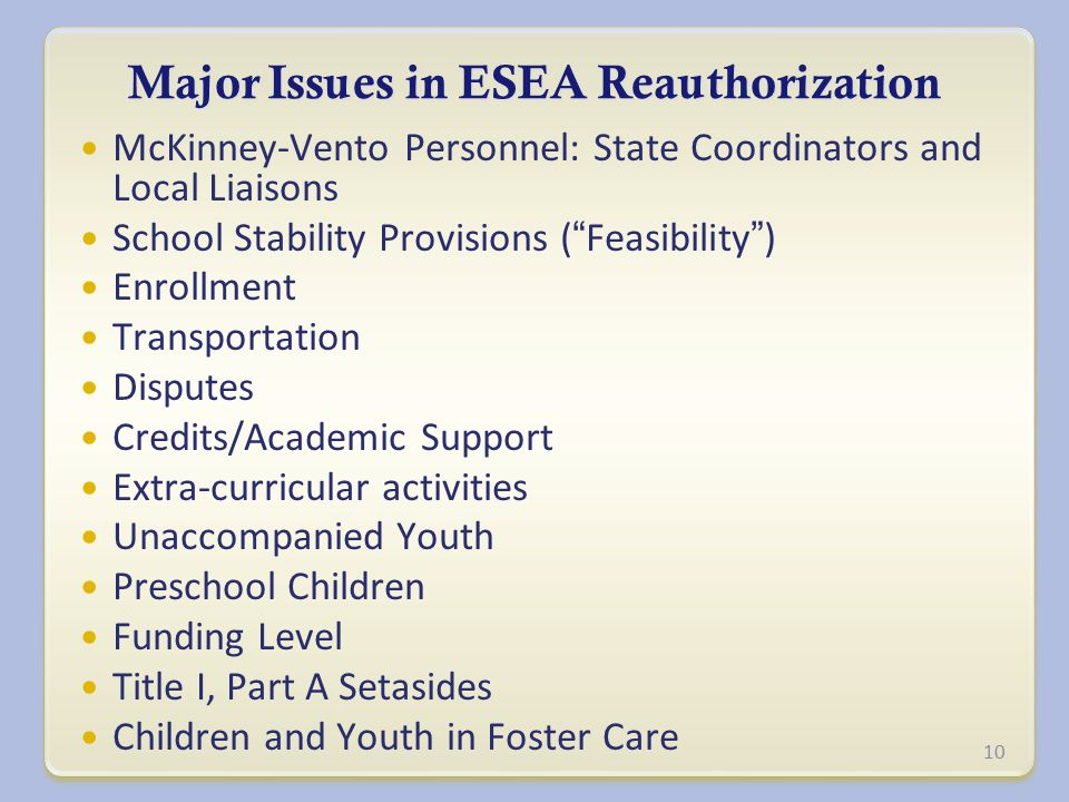 Major Issues in ESEA Reauthorization McKinney-Vento Personnel: State Coordinators and Local Liaisons School Stability Provisions ( Feasibility ) Enrollment Transportation Disputes Credits/Academic Support Extra-curricular activities Unaccompanied Youth Preschool Children Funding Level Title I, Part A Setasides Children and Youth in Foster Care 10
