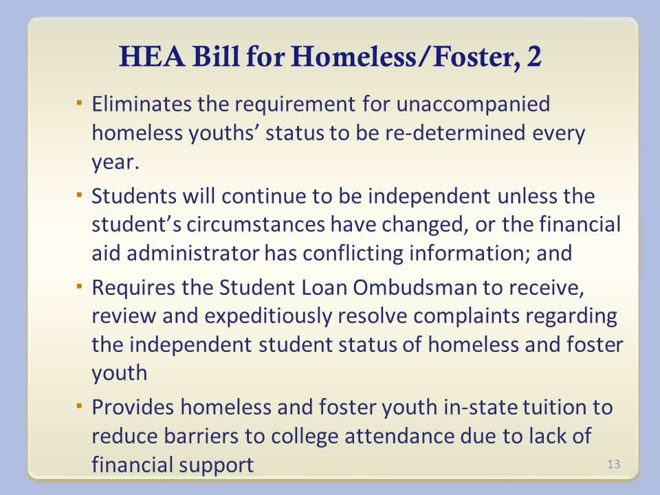 HEA Bill for Homeless/Foster, 2  Eliminates the requirement for unaccompanied homeless youths' status to be re-determined every year.
