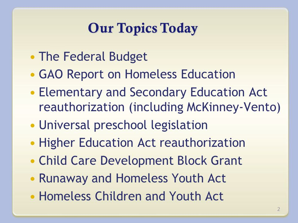 Our Topics Today The Federal Budget GAO Report on Homeless Education Elementary and Secondary Education Act reauthorization (including McKinney-Vento) Universal preschool legislation Higher Education Act reauthorization Child Care Development Block Grant Runaway and Homeless Youth Act Homeless Children and Youth Act 2