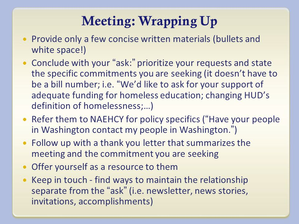 Meeting: Wrapping Up Provide only a few concise written materials (bullets and white space!) Conclude with your ask: prioritize your requests and state the specific commitments you are seeking (it doesn't have to be a bill number; i.e.