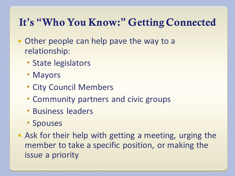It ' s Who You Know: Getting Connected Other people can help pave the way to a relationship:  State legislators  Mayors  City Council Members  Community partners and civic groups  Business leaders  Spouses Ask for their help with getting a meeting, urging the member to take a specific position, or making the issue a priority