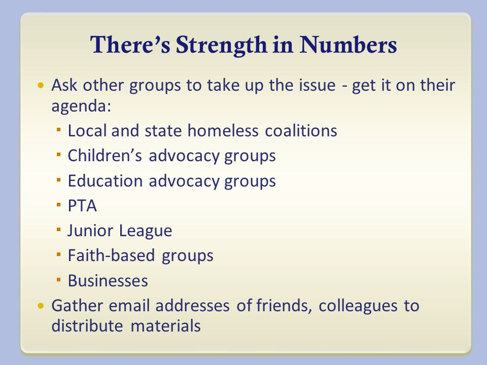 There's Strength in Numbers Ask other groups to take up the issue - get it on their agenda:  Local and state homeless coalitions  Children ' s advocacy groups  Education advocacy groups  PTA  Junior League  Faith-based groups  Businesses Gather email addresses of friends, colleagues to distribute materials