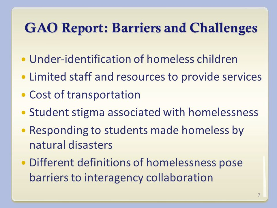 GAO Report: Barriers and Challenges Under-identification of homeless children Limited staff and resources to provide services Cost of transportation Student stigma associated with homelessness Responding to students made homeless by natural disasters Different definitions of homelessness pose barriers to interagency collaboration 7