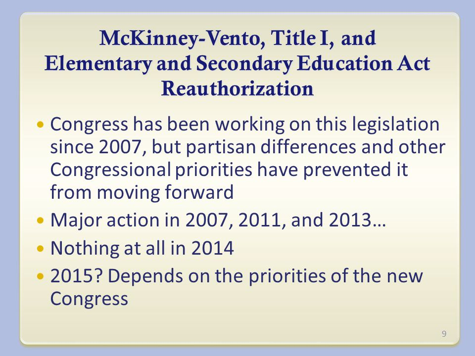 McKinney-Vento, Title I, and Elementary and Secondary Education Act Reauthorization Congress has been working on this legislation since 2007, but partisan differences and other Congressional priorities have prevented it from moving forward Major action in 2007, 2011, and 2013… Nothing at all in 2014 2015.