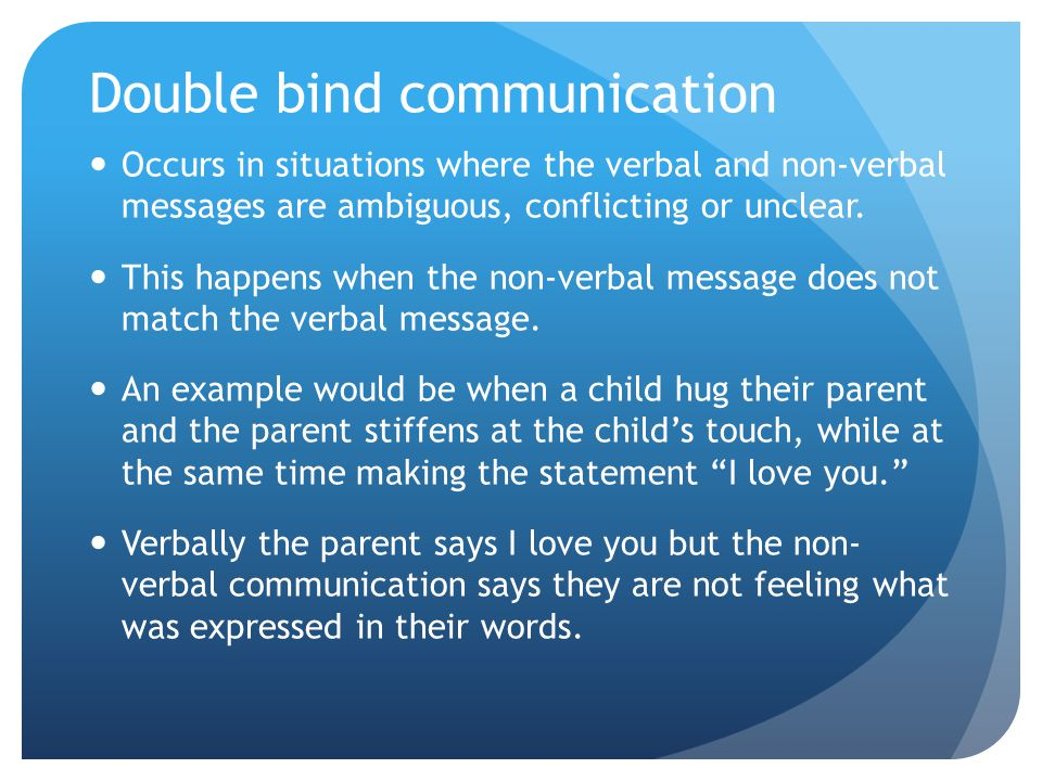 Double bind communication Occurs in situations where the verbal and non-verbal messages are ambiguous, conflicting or unclear.