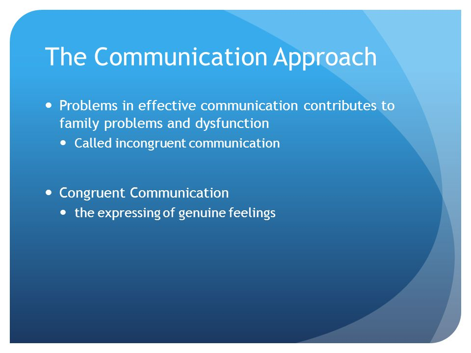 The Communication Approach Problems in effective communication contributes to family problems and dysfunction Called incongruent communication Congruent Communication the expressing of genuine feelings