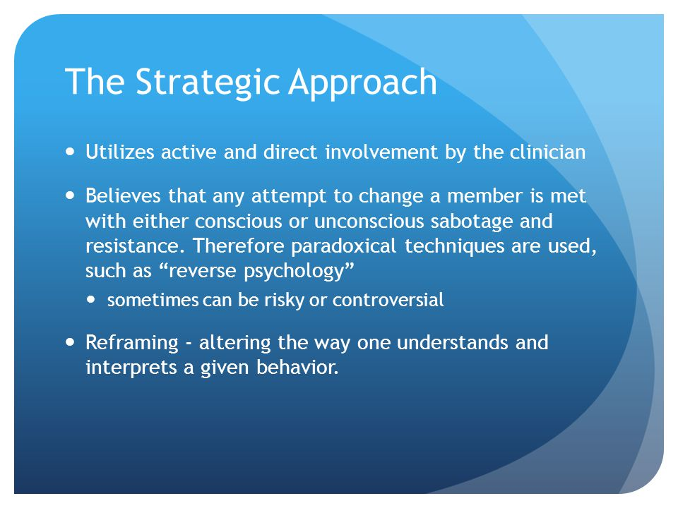 The Strategic Approach Utilizes active and direct involvement by the clinician Believes that any attempt to change a member is met with either conscious or unconscious sabotage and resistance.