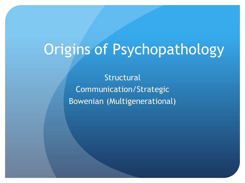 Origins of Psychopathology Structural Communication/Strategic Bowenian (Multigenerational)