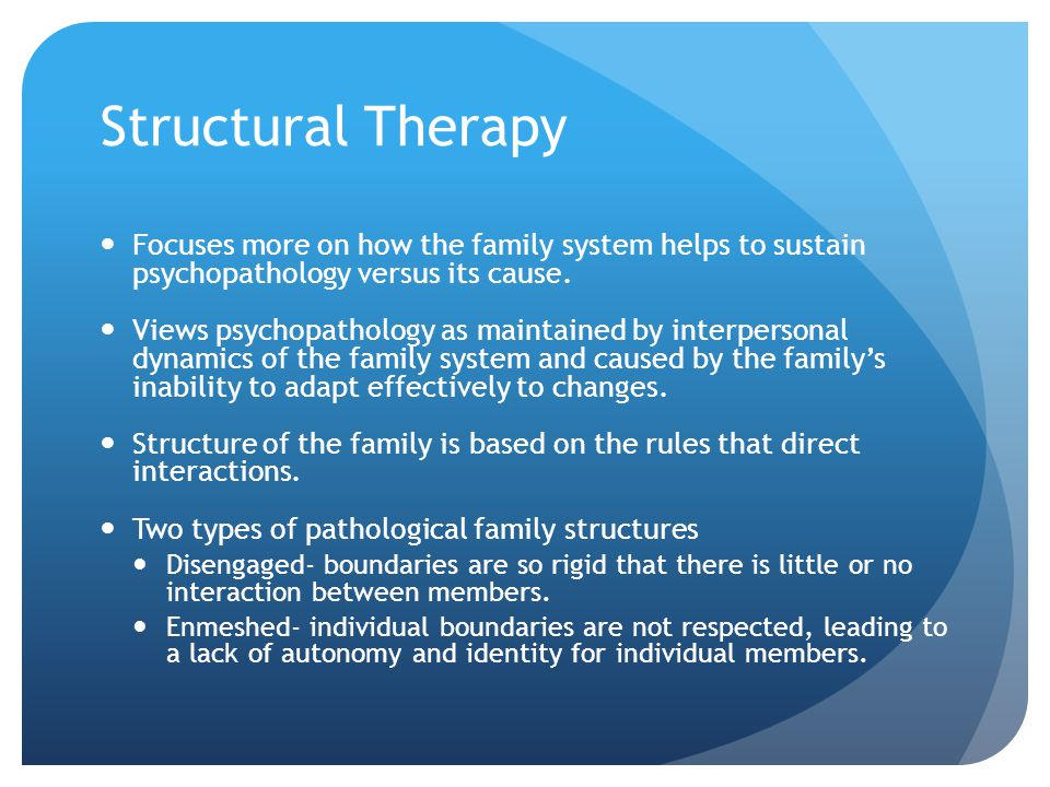 Structural Therapy Focuses more on how the family system helps to sustain psychopathology versus its cause.
