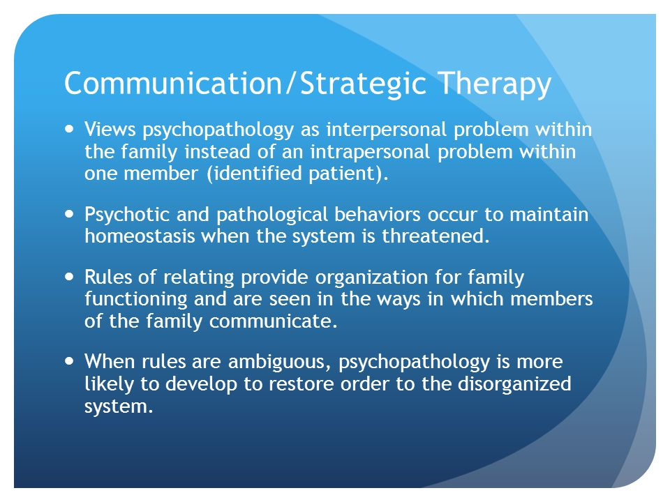 Communication/Strategic Therapy Views psychopathology as interpersonal problem within the family instead of an intrapersonal problem within one member (identified patient).