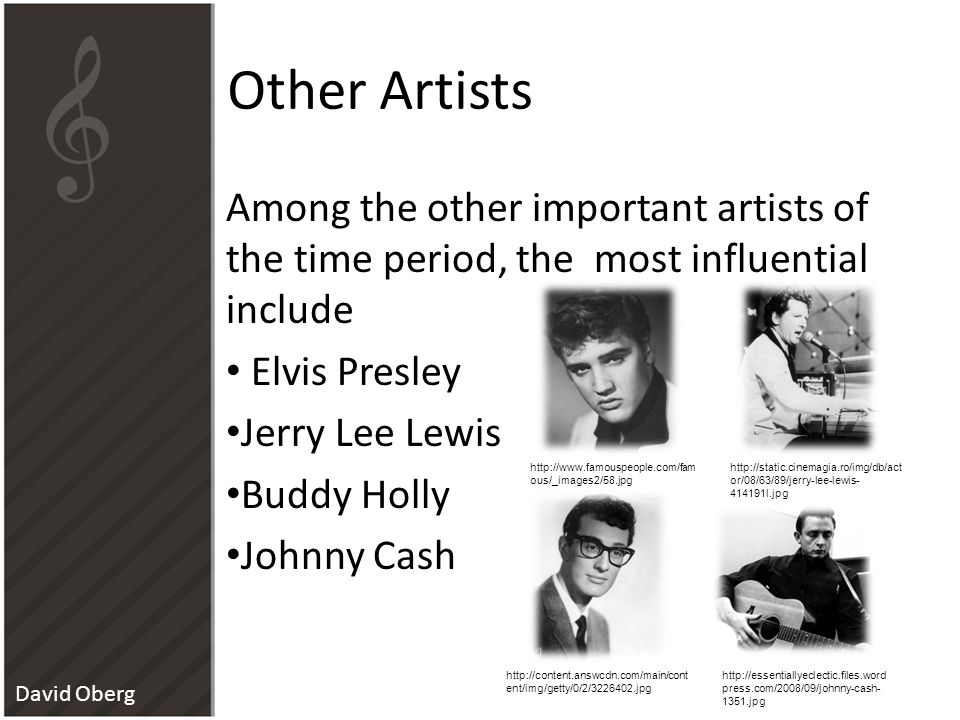 Other Artists Among the other important artists of the time period, the most influential include Elvis Presley Jerry Lee Lewis Buddy Holly Johnny Cash http://www.famouspeople.com/fam ous/_images2/58.jpg http://static.cinemagia.ro/img/db/act or/08/63/89/jerry-lee-lewis- 414191l.jpg http://content.answcdn.com/main/cont ent/img/getty/0/2/3226402.jpg http://essentiallyeclectic.files.word press.com/2008/09/johnny-cash- 1351.jpg David Oberg