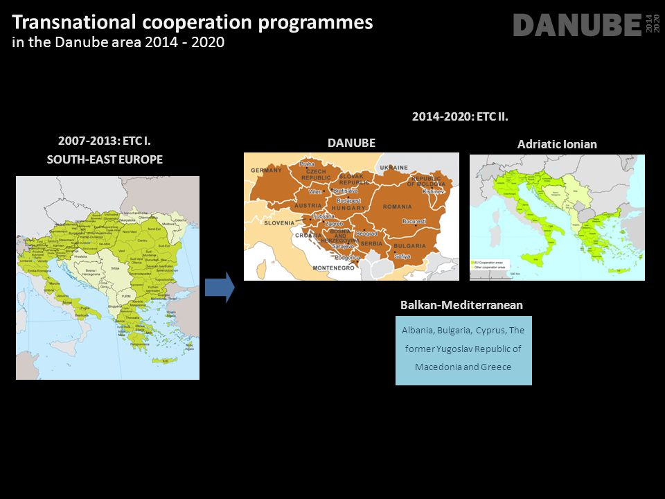 Transnational cooperation programmes in the Danube area 2014 - 2020 DANUBE 2014 2020 2007-2013: ETC I. SOUTH-EAST EUROPE 2014-2020: ETC II. Albania; B