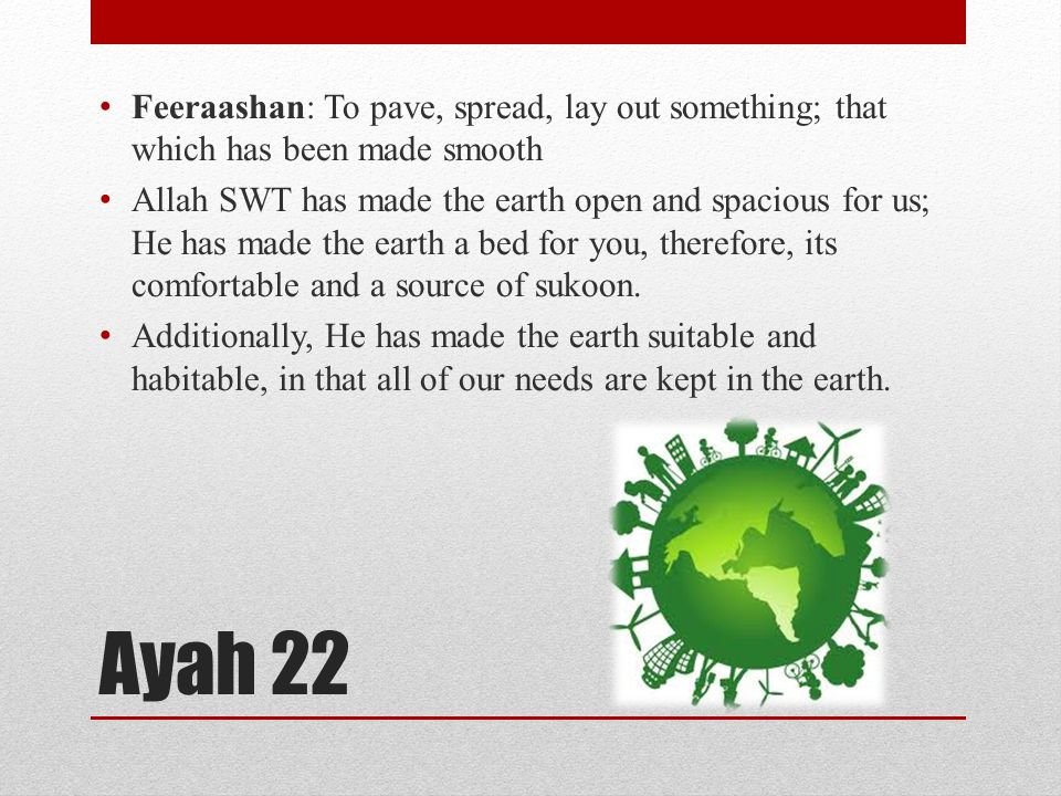 Ayah 22 Feeraashan: To pave, spread, lay out something; that which has been made smooth Allah SWT has made the earth open and spacious for us; He has