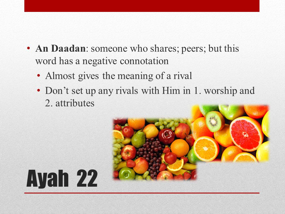 Ayah 22 An Daadan: someone who shares; peers; but this word has a negative connotation Almost gives the meaning of a rival Don't set up any rivals wit