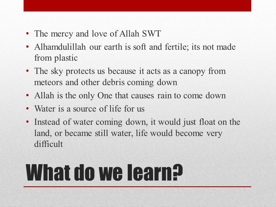 What do we learn? The mercy and love of Allah SWT Alhamdulillah our earth is soft and fertile; its not made from plastic The sky protects us because i