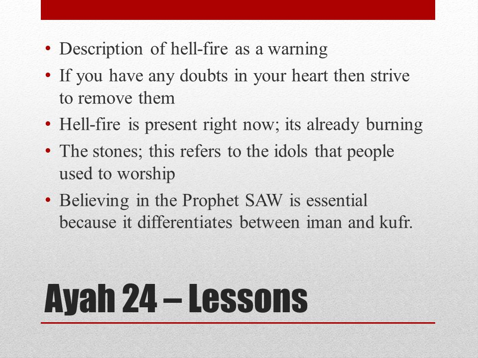 Ayah 24 – Lessons Description of hell-fire as a warning If you have any doubts in your heart then strive to remove them Hell-fire is present right now