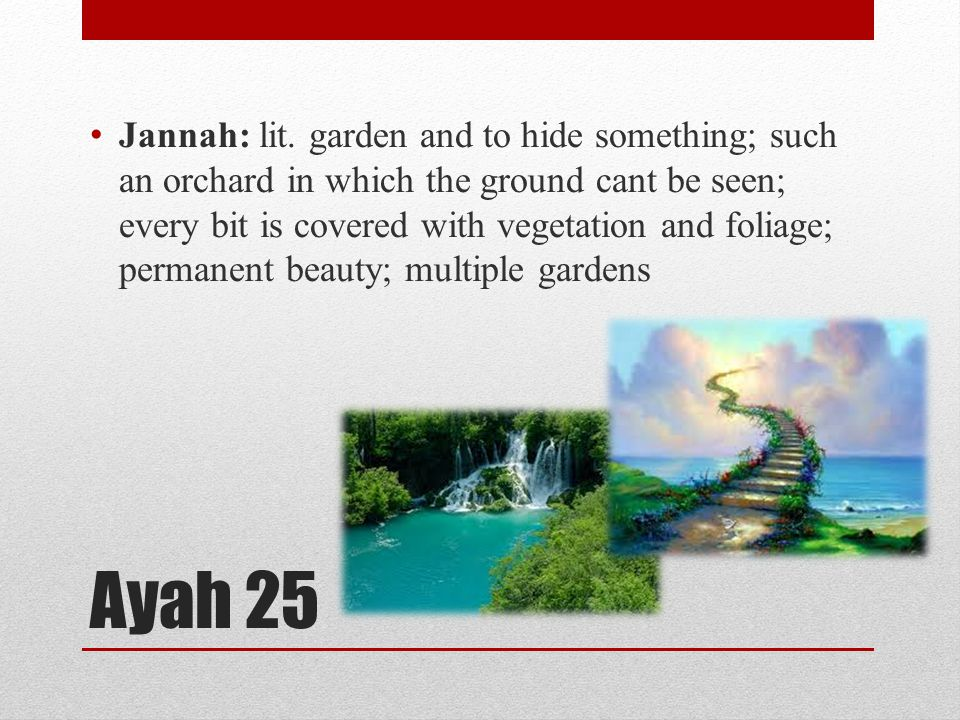 Ayah 25 Jannah: lit. garden and to hide something; such an orchard in which the ground cant be seen; every bit is covered with vegetation and foliage;