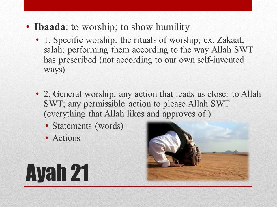 Ayah 21 Ibaada: to worship; to show humility 1. Specific worship: the rituals of worship; ex. Zakaat, salah; performing them according to the way Alla