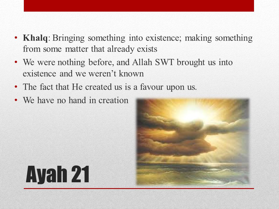 Ayah 21 Khalq: Bringing something into existence; making something from some matter that already exists We were nothing before, and Allah SWT brought
