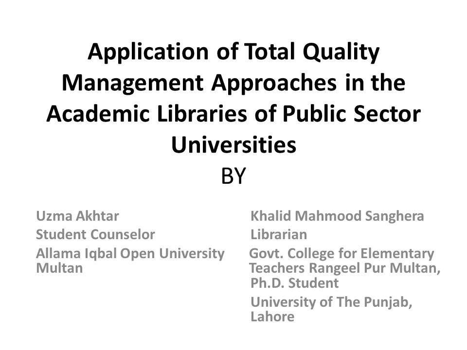 Application of Total Quality Management Approaches in the Academic Libraries of Public Sector Universities BY Uzma Akhtar Khalid Mahmood Sanghera Student Counselor Librarian Allama Iqbal Open University Govt.