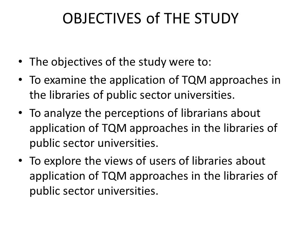 OBJECTIVES of THE STUDY The objectives of the study were to: To examine the application of TQM approaches in the libraries of public sector universities.