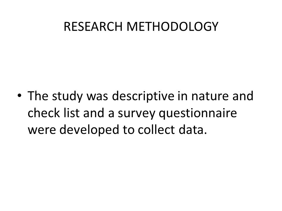 RESEARCH METHODOLOGY The study was descriptive in nature and check list and a survey questionnaire were developed to collect data.