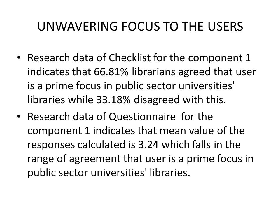 UNWAVERING FOCUS TO THE USERS Research data of Checklist for the component 1 indicates that 66.81% librarians agreed that user is a prime focus in public sector universities libraries while 33.18% disagreed with this.
