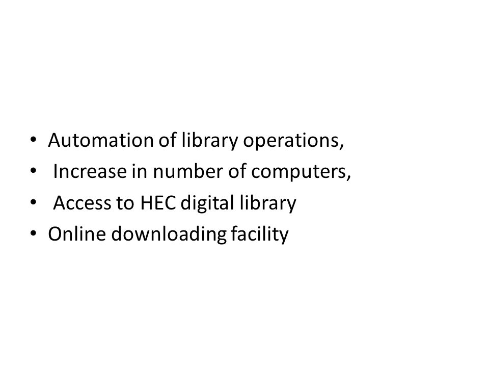 Automation of library operations, Increase in number of computers, Access to HEC digital library Online downloading facility