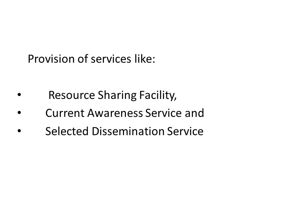 Provision of services like: Resource Sharing Facility, Current Awareness Service and Selected Dissemination Service