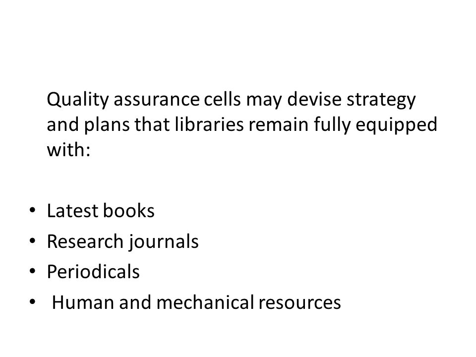Quality assurance cells may devise strategy and plans that libraries remain fully equipped with: Latest books Research journals Periodicals Human and mechanical resources