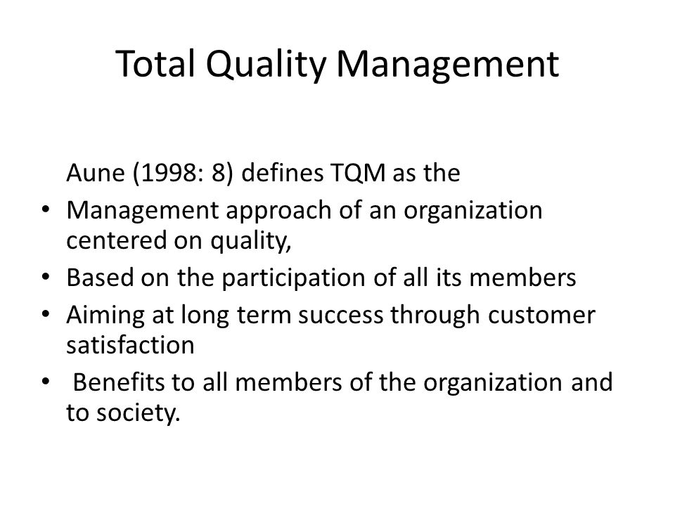 Total Quality Management Aune (1998: 8) defines TQM as the Management approach of an organization centered on quality, Based on the participation of all its members Aiming at long term success through customer satisfaction Benefits to all members of the organization and to society.