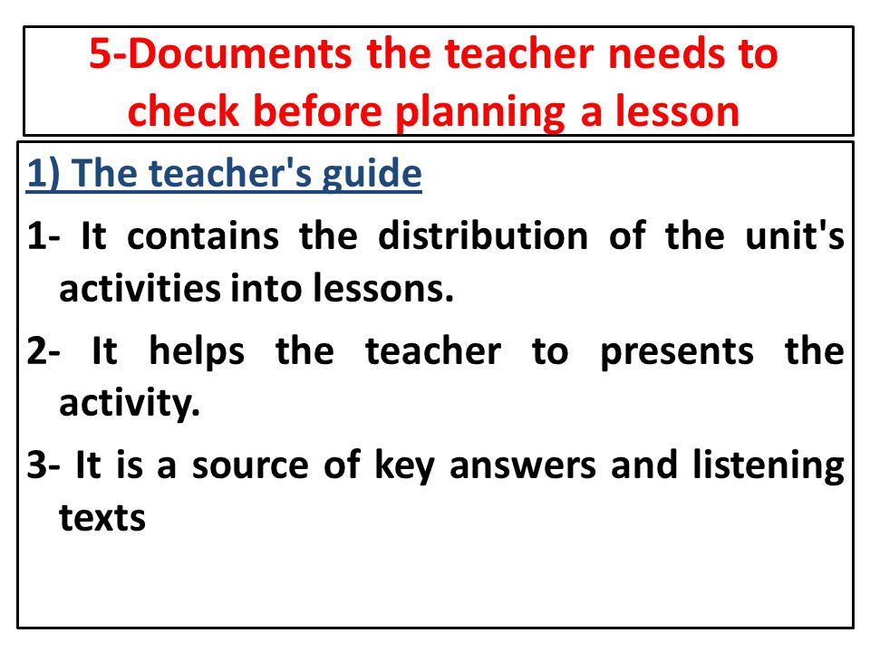 5-Documents the teacher needs to check before planning a lesson 1) The teacher's guide 1- It contains the distribution of the unit's activities into l